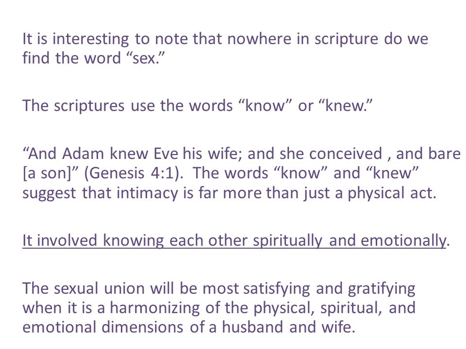 It is interesting to note that nowhere in scripture do we find the word sex. The scriptures use the words know or knew. And Adam knew Eve his wife; and she conceived , and bare [a son] (Genesis 4:1).